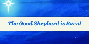 The Good Shepherd is Born!