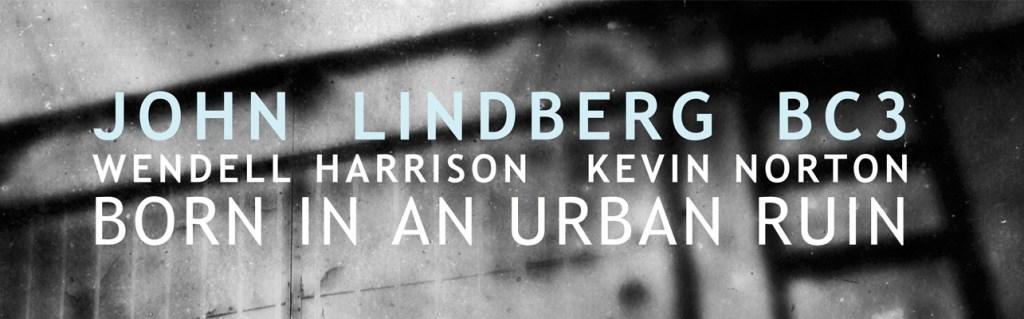 Music and More – John Lindberg BC3 – Born in an Urban Ruin