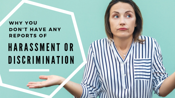 WHY YOU DON'T HAVE ANY REPORTS OF HARASSMENT OR DISCRIMINATION