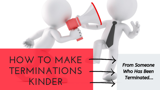 Five Ways to Make Terminations Kinder (From Someone Who's Been Terminated)