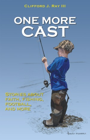 Clifford J. Ray III '99 One More Cast (Xulon Press) is a collection of stories the author wrote for his sons about faith, fishing and family.