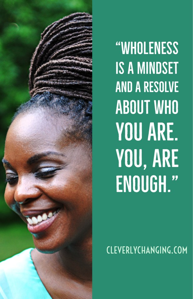 Wholeness is a mindset and a resolve about who you are. You are enough. - CleverlyChanging