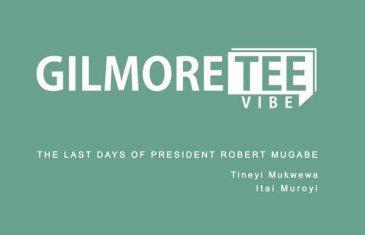 The Gilmore Tee Vibe – The Last Days of President Robert Mugabe