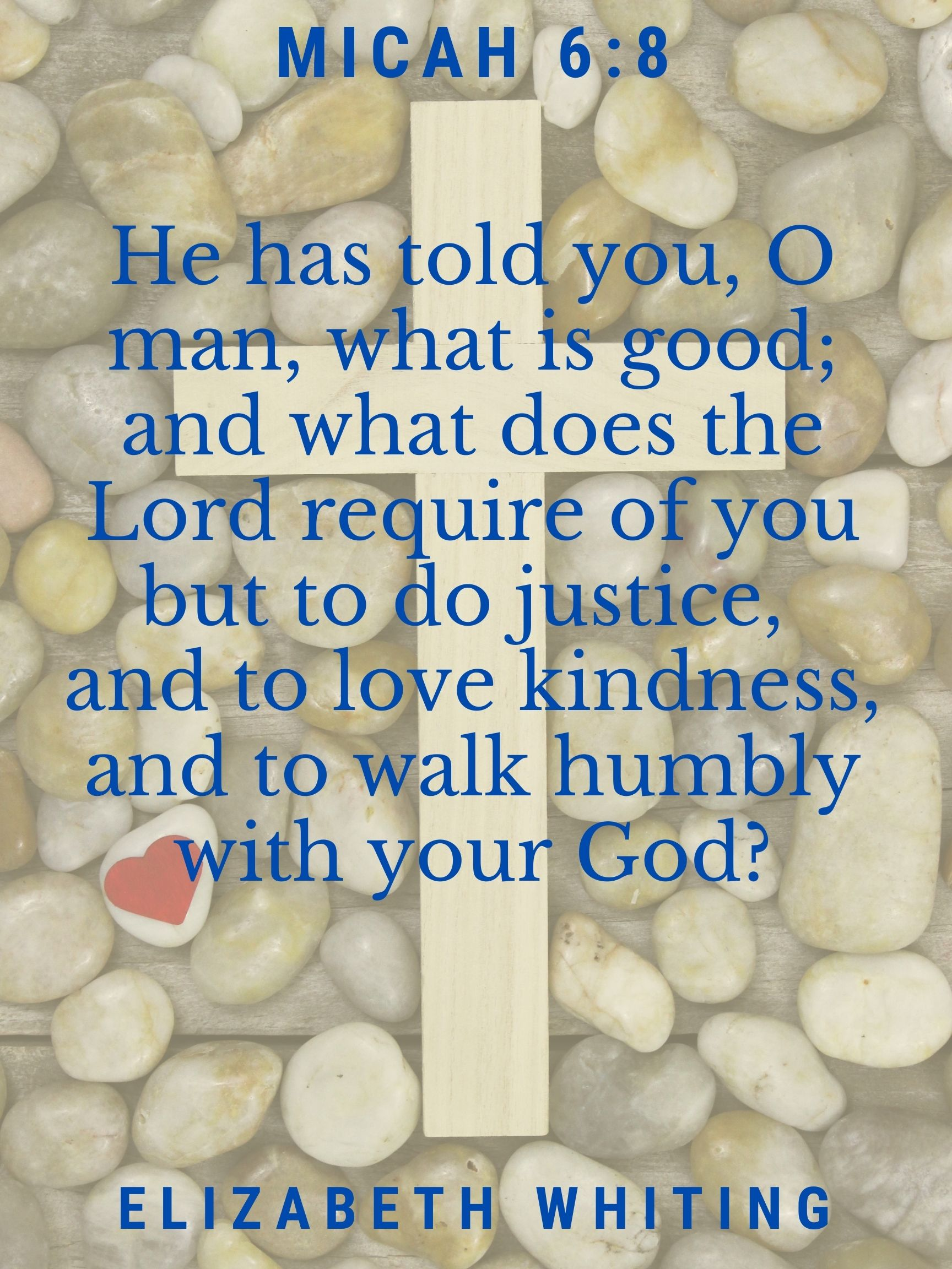 He has told you, O man, what is good; and what does the Lord require of you but to do justice, and to love kindness, and to walk humbly with your God? Micah 6:8 Elizabeth Whiting