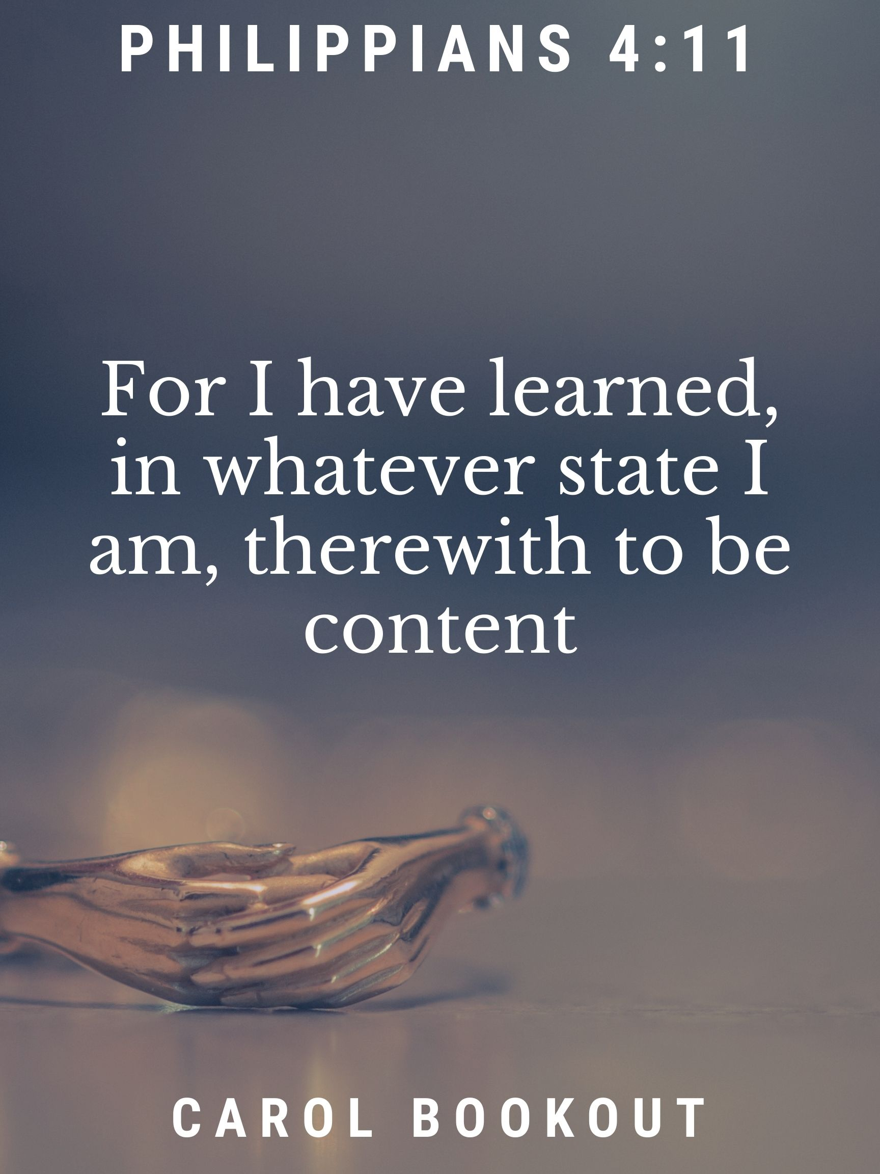 Philippians 4:11 For I have learned, in whatever state I am, therewith to be content. Carol Bookout