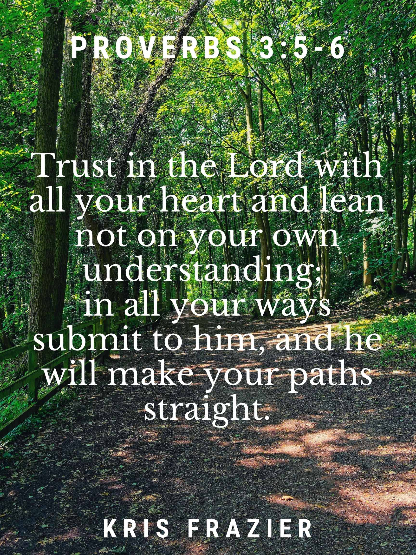 Trust in the Lord with all your heart and lean not on your own understanding; in all your ways submit to him, and he will make your paths straight. Proverbs 3:5-6 Kris Frazier