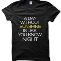 A day without sunshine is like you know night t-shirt by Clique Wear