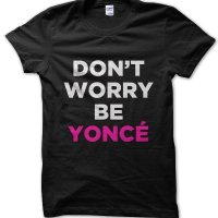 Don't worry be Yonce t-shirt by Clique Wear