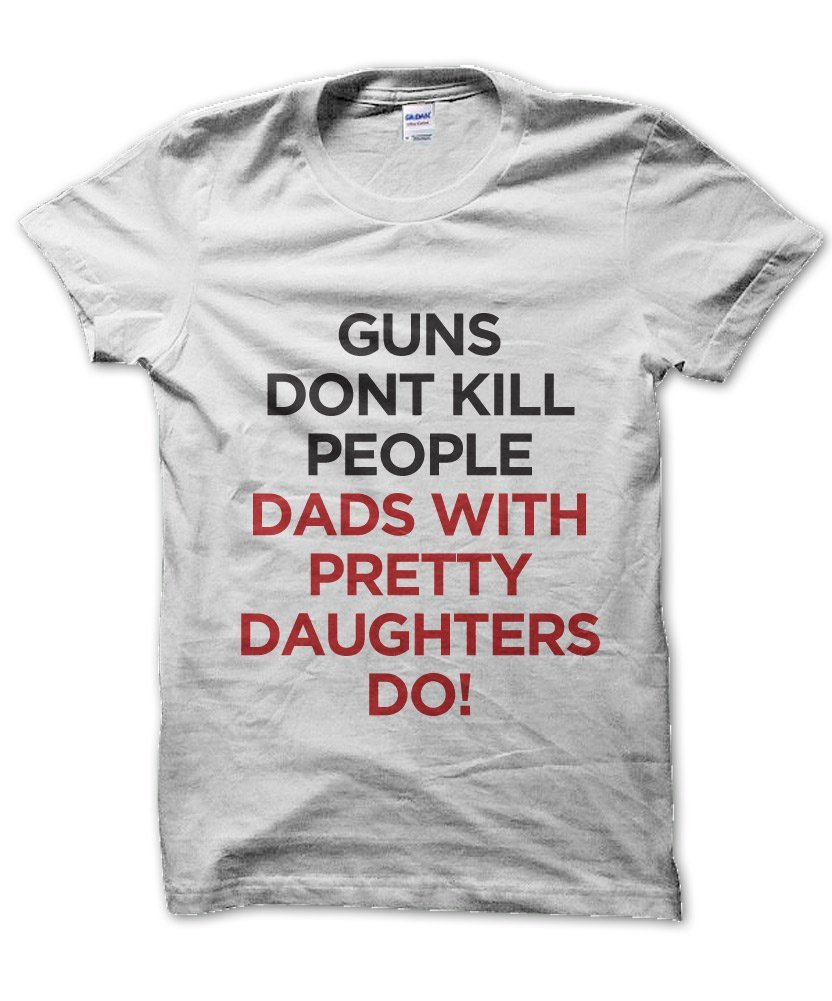 Guns Don T Kill People Dads With Pretty Daughters Do T Shirt Clique Wear
