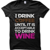 I drink coffee until it is acceptable to drink wine t-shirt by Clique Wear
