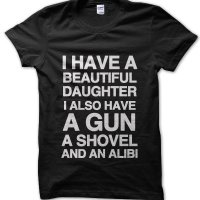 I have a beautful daughter I also have a gun a shovel and an alibi t-shirt by Clique Wear
