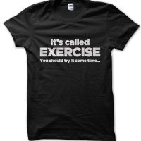 It's called exercise: you should try it sometime... t-shirt by Clique Wear