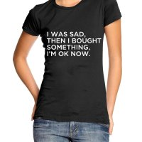I Was Sad Then I Bought Something Now Im Ok Girl t-shirt by Clique Wear