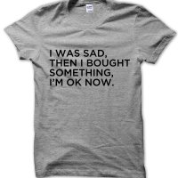 I Was Sad Then I Bought Something Now Im Ok t-shirt by Clique Wear