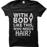 With a Body Like This Who Needs Hair t-shirt by Clique Wear