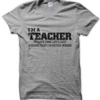 I'm an teacher lets just assume I'm never wrong t-shirt by Clique Wear