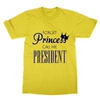 Forget Princess Call Me President t-shirt by Clique Wear