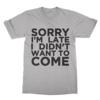 Sorry I'm late I didn't want to come t-shirt by Clique Wear