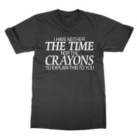I Have Neither the Time Nor the Crayons to Explain this to you t-shirt by Clique Wear