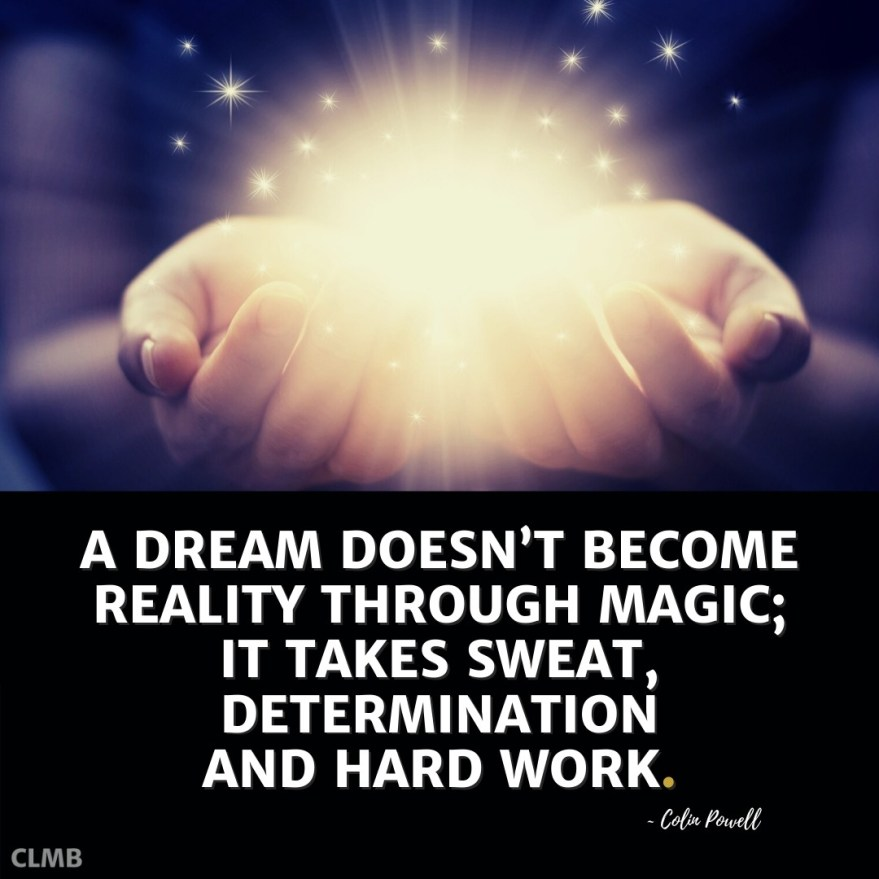 A dream doesn't become reality through magic; it takes sweat, determination and hard work. — Colin Powell Quote