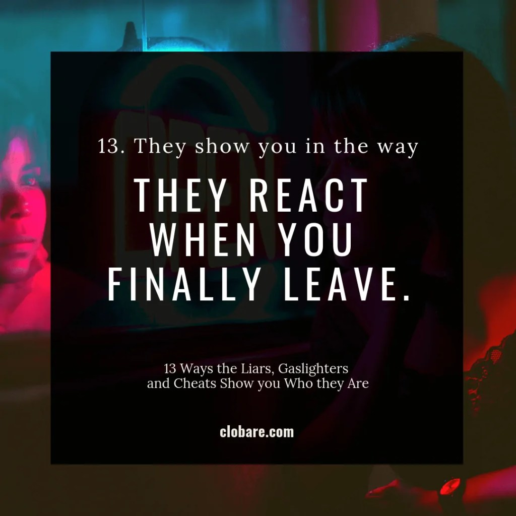 13 Ways the Liars, Gas-lighters and Cheats Show you Who They Are: #13. They show you in the way they react when you finally leave.