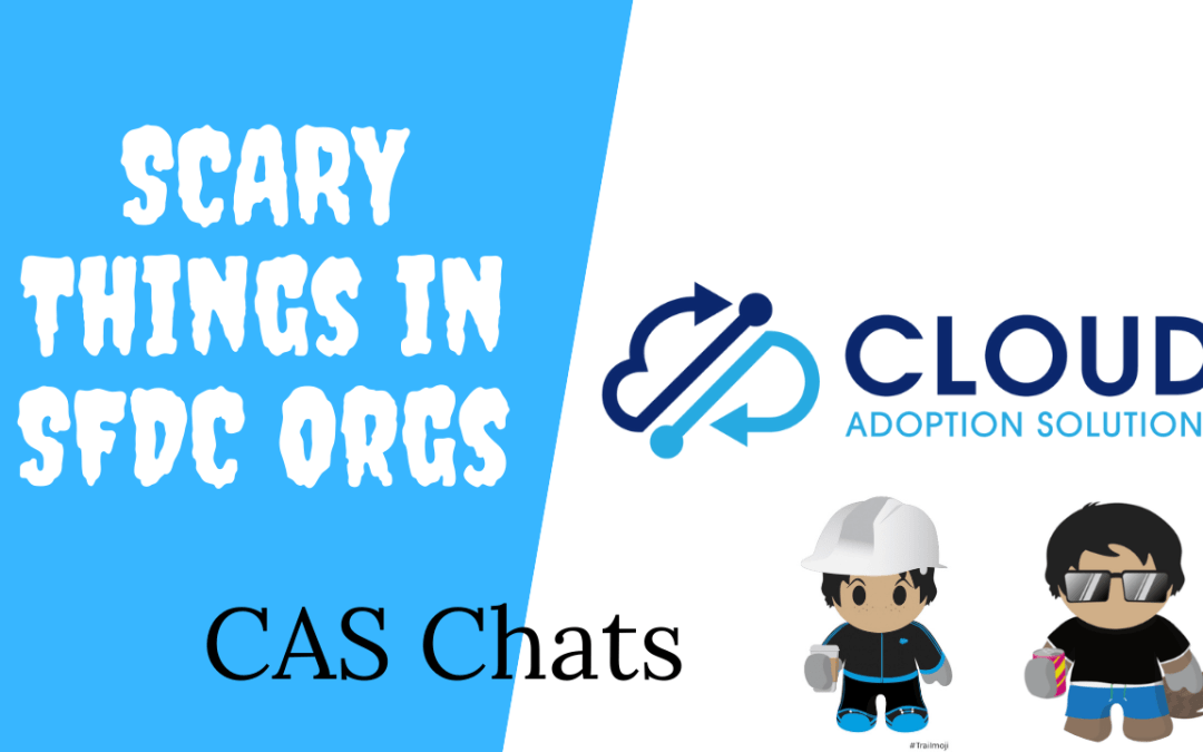 Scary Things in Client Salesforce Orgs: CAS Chats Video