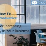 How To Be Productive: 5 Tips For Increasing Productivity In Your Business