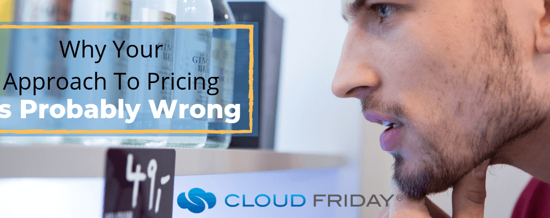 Why Your Approach To Pricing Is Probably Wrong