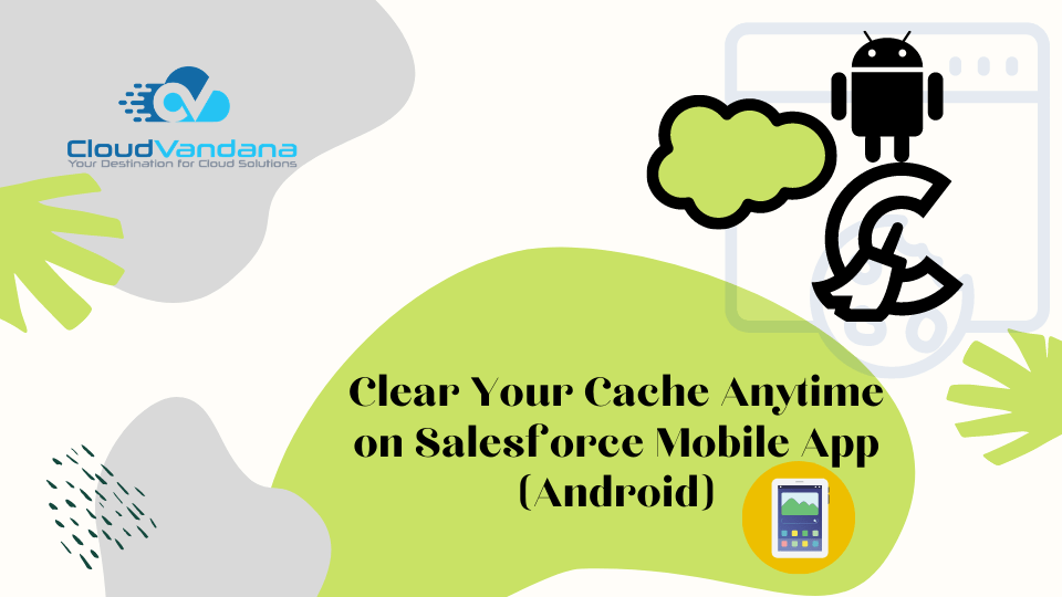Clear Your Cache Anytime on Salesforce Mobile App (Android)