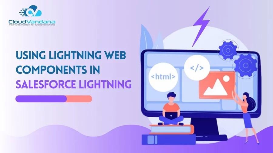 Using Lightning Web Components in Salesforce Lightning