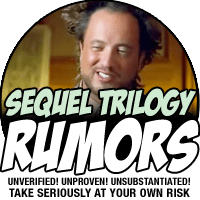 SEQUEL TRILOGY RUMORS: Take seriously at your own risk.