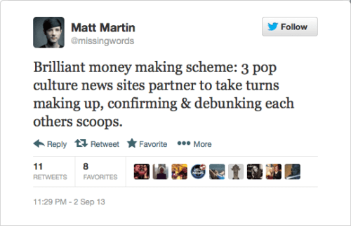 @missingwords: Brilliant money making scheme: 3 pop culture news sites partner to take turns making up, confirming & debunking each others scoops.