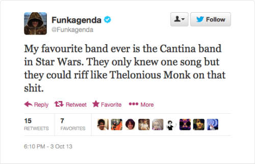 @Funkagenda: My favourite band ever is the Cantina band in Star Wars. They only knew one song but they could riff like Thelonious Monk on that shit.