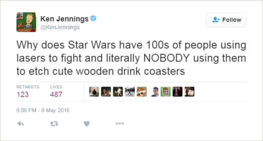 @KenJennings: Why does Star Wars have 100s of people using lasers to fight and literally NOBODY using them to etch cute wooden drink coasters