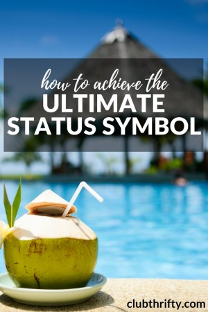 I see your diamonds and your Lexus, but they don't impress me. Here's how I'm taking steps to achieve the ultimate status symbol... and you can too!