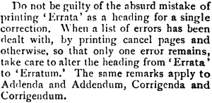 Do not be guilty of the absurd mistake of printing 'Errata' as a heading for a single correction. When a list of errors has been dealt with, by printing cancel pages and otherwise, so that only one error remains, take care to alter the heading from 'Errata' to 'Erratum.' The same remarks apply to Addenda and Addendum, Corrigenda and Corrigendum.