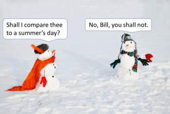 "Two snowpersons gesture at each other on a snowy field. One says to the other, ""Shall I compare thee to a summer's day?"" The other responds: ""No, Bill, you shall not."""