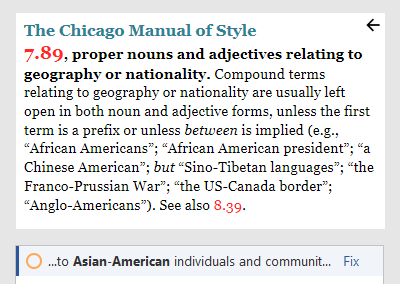 """Screenshot from Chicago Style for PerfectIt. The Chicago Manual of Style. 7.89, proper nouns and adjectives relating to geography or nationality. Compound terms relating to geography or nationality are usually left open in both noun and adjective forms, unless the first term is a prefix or unless between is implied (e.g., """"African Americans""""; """"African American president""""; """"a Chinese American""""; but """"Sino-Tibetan languages""""; """"the Franco-Prussian War""""; """"the US-Canada border""""; """"Anglo-Americans""""). See also 8.39. …to Asian-American individuals and communit… Fix"""