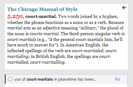 """Screenshot from Chicago Style for PerfectIt. The Chicago Manual of Style. 5.250, court-martial. Two words joined by a hyphen, whether the phrase functions as a noun or as a verb. Because martial acts as an adjective meaning """"military,"""" the plural of the noun is courts-martial. The third-person-singular verb is court-martials (e.g., """"if the general court-martials him, he'll have much to answer for""""). In American English, the inflected spellings of the verb are court-martialed, court-martialing; in British English, the spellings are court-martialled, court-martialling."""