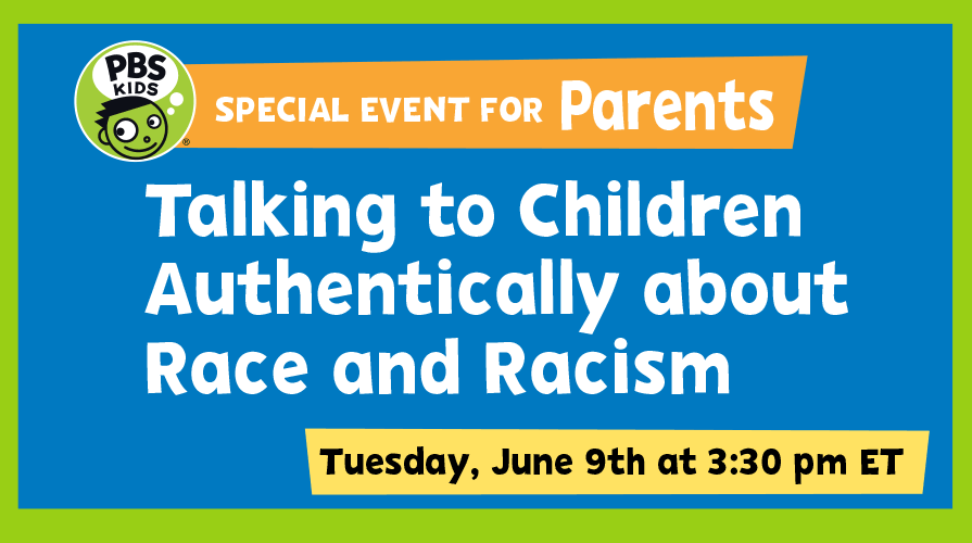 PBS KIDS Special event for Parents: Talking to Children Authentically about Race and Racism. Tuesday, June 9th at 3:30pm ET.