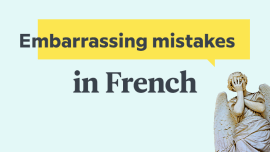 The 5 Most Common Embarrassing Mistakes That English Speakers Make in French — And How to Avoid Them!