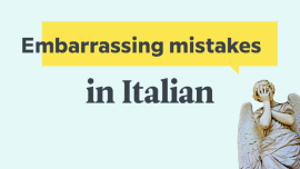 The 6 Most Common Embarrassing Mistakes That English Speakers Make In Italian — And How To Avoid Them!