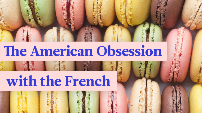 Why Are Americans So Obsessed With The French?