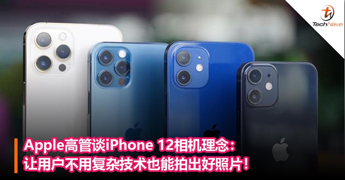 Apple高管談iPhone 12相機理念:讓用戶不用復雜技術也能拍出好照片! - TechNave 中文版