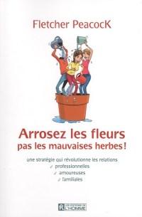 Arrosez les fleurs, pas les mauvaises herbes