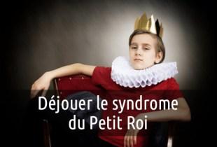 Déjouer le syndrome du Petit Roi
