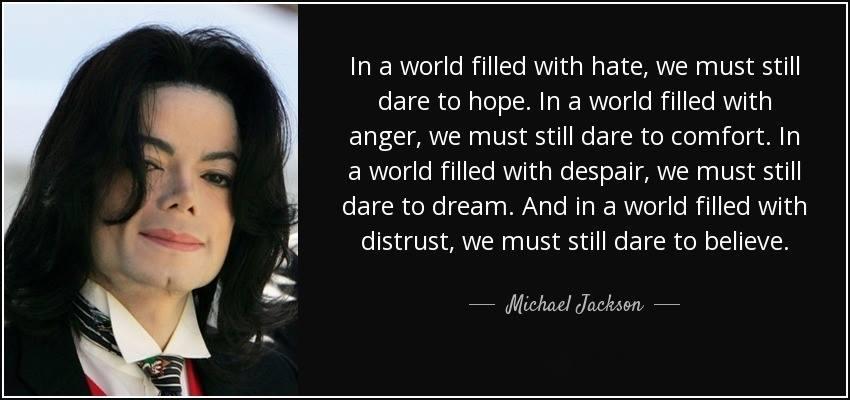 Oser, pour un monde meilleur  Dans un monde rempli de haine, nous devons encore oser espérer.  Dans un monde rempli de colère, nous devons encore oser réconforter.  Dans un monde rempli de désespoir, nous devons encore oser rêver.  Et dans un monde rempli de méfiance, nous devons encore oser croire. Michael Jackson