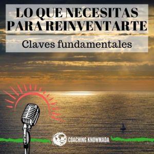 Lo que necesitas para reinventarte: Claves fundamentales