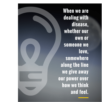 When we are dealing with disease, whether our own or someone we love, somewhere along the line we give away our power over how we think and feel.