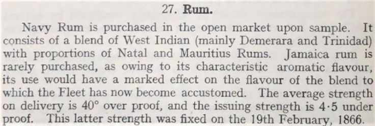 Navy Rum is purchased in the open market upon sample. It consists of a blend of West Indian (mainly Demerara and Trinidad) with proportions of Natal and Mauritius Rums. Jamaica rum is rarely purchased, as owing to its characteristic aromatic flavour, its use would have a marked effect on the flavour of the blend to which the Fleet has now become accustomed.
